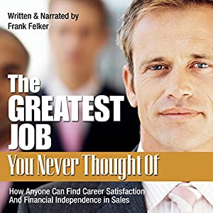 The Greatest Job You Never Thought Of: How Anyone Can Find Career Satisfaction and Financial Independence in Sales | [Frank Felker]