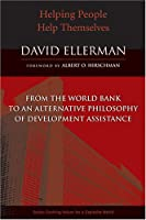 Helping People Help Themselves: From the World Bank to an Alternative Philosophy of Development Assistance (Evolving Values for a Capitalist World)