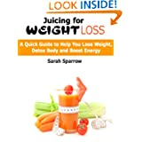 Juicing for Weight Loss: A Quick Guide to Help You Lose Weight Detox Body and Boost Energy