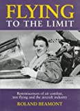 Flying to the Limit: Reminiscences of Air Combat, Test Flying and the Aircraft Industry Roland Beamont