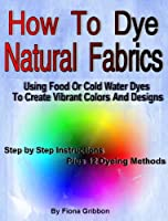 How to Dye Natural Fabrics Using Food Or Cold Water Dyes To Create Vibrant Colors And Designs: (Dye Fabric - Sew Silk) (English Edition)