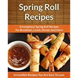Spring Roll Recipes: Scrumptious Spring Roll Recipes for Breakfast, Lunch, Dinner and More (The Easy Recipe) ~ Echo Bay Books