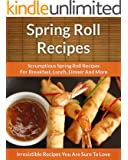 Spring Roll Recipes: Scrumptious Spring Roll Recipes for Breakfast, Lunch, Dinner and More (The Easy Recipe)