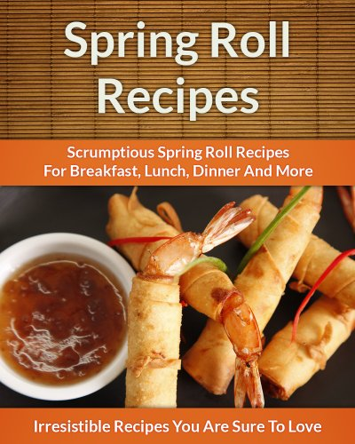 Spring Roll Recipes: Scrumptious Spring Roll Recipes for Breakfast, Lunch, Dinner and More (The Easy Recipe) by Echo Bay Books