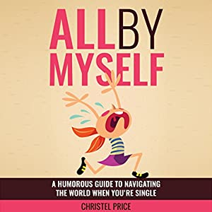 All by Myself: A Humorous Guide to Navigating the World When You're Single (       UNABRIDGED) by Christel Price Narrated by Christel Price