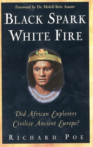 Black Spark, White Fire: Did African Explorers Civilize Ancient Europe?: Richard Poe: 9780761521631: Amazon.com: Books