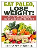 Eat Paleo, Lose Weight!: 70 Easy & Unique Recipes for Your Paleo Diet