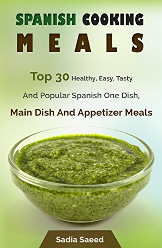 Spanish Food: Top 30 Healthy, Easy, Tasty And Popular Spanish One Dish, Main Dish And Appetizer Meals by Sadia Saeed