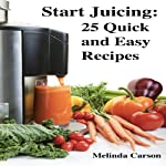Start Juicing: 25 Quick and Easy Recipes | Melinda Carson