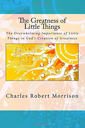 The Greatness of Little Things: The Overwhelming Importance of Little Things in God's Creation of Greatness.