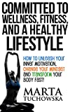 Committed to Wellness, Fitness, and a Healthy Lifestyle: How to Unleash Your Inner Motivation, Change Your Mindset and Transform Your Body Fast! (Weight Loss Motivation Book 1)