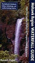 Mohawk Region Waterfall Guide: From the Capital District to Cooperstown & Syracuse: The Mohawak and Schoharie Valleys, Helderbergs, and Leatherstocking Country