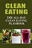 Clean Eating - The All-Day Clean Eating Playbook: Looking to clean and healthy living? Here are tips and recipes to get you started to looking and feeling great