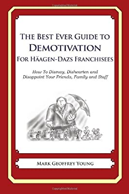 The Best Ever Guide to Demotivation For Haagen-Dazs Franchisees: How To Dismay, Dishearten and  Disappoint Your Friends, Family and Staff