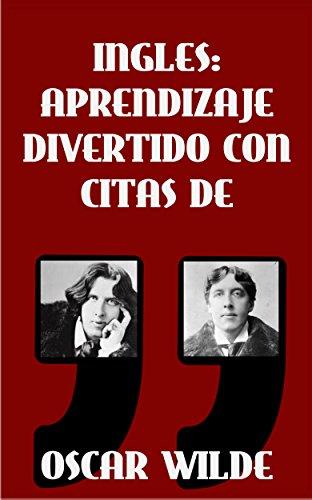 INGLES: APRENDIZAJE DIVERTIDO CON CITAS DE OSCAR WILDE: Aprenda inglés con estas citas divertidas de Oscar Wilde y su traducción frase por frase al castellano.