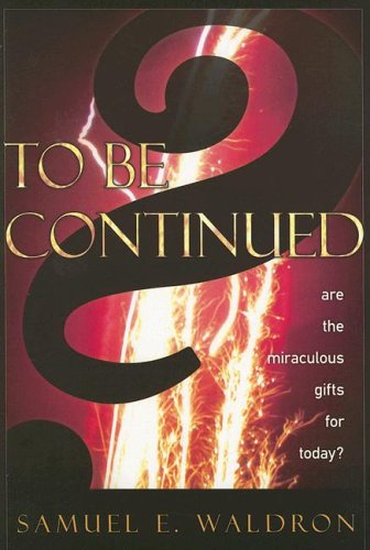 Amazon.com: To Be Continued?: Are the Miraculous Gifts for Today? (9781879737587): Samuel E. Waldron: Books