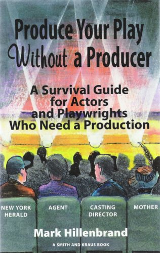 Produce Your Play Without a Producer: A Survival Guide for Actors and Playwrights Who Need a Production (Career Development Series), Mark Hillenbrand
