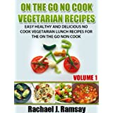 On The Go No Cook Vegetarian Recipes (Volume 1) (Easy Healthy and Delicious No Cook Vegetarian Lunch Recipes for the On the Go Non Cook) ~ Rachael J. Ramsay