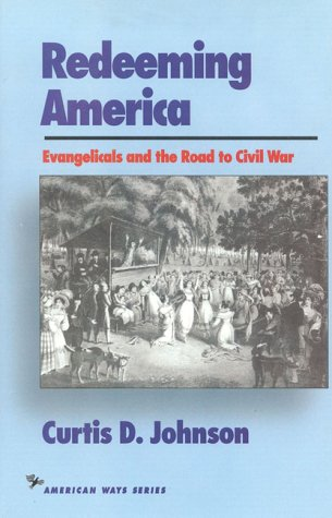 Redeeming America: Evangelicals and the Road to Civil War (The American Ways), CURTIS D. JOHNSON