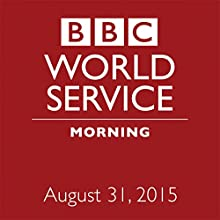 August 31, 2015: Morning  by  BBC Newshour Narrated by Owen Bennett-Jones, Lyse Doucet, Robin Lustig, Razia Iqbal, James Coomarasamy, Julian Marshall