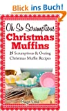 Oh So Scrumptious Christmas Muffins: 25 Scrumptious & Oozing Christmas Muffin Recipes (Delicious & Easier Desserts & Muffin Baking With Reusable Silicon ... Baking Recipes Book 1) (English Edition)