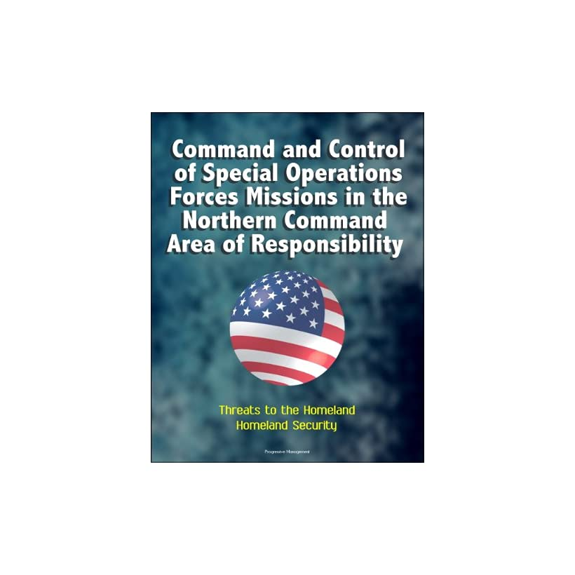 Command and Control of Special Operations Forces Missions in the U.S. Northern Command Area of Responsibility   Threats to the Homeland, Homeland Security
