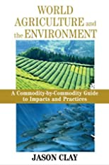 World Agriculture and the Environment: A Commodity-By-Commodity Guide To Impacts And Practices