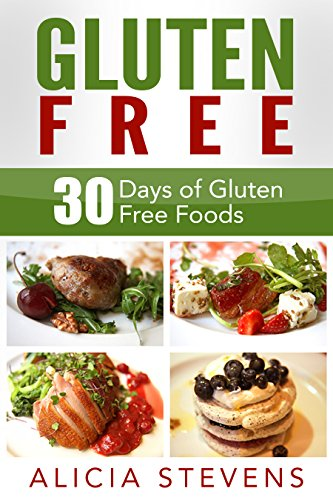Gluten Free: 30 Days of Gluten Free Foods: 30 Delicious and Easy Gluten Free Recipes for Each Day of the Month (Gluten Free, Gluten Free Recipes, Gluten Free Diet) by Alicia Stevens