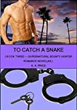 To Catch A Snake: Book Three - Supernatural Bounty Hunter Romance Novellas