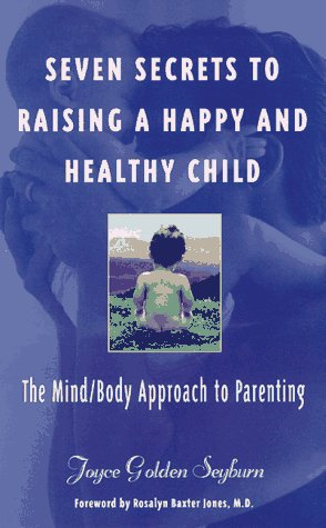 Seven Secrets to Raising a Happy and Healthy Child: The Mind/Body Approach to Parenting, JOYCE GOLDEN SEYBURN