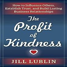 The Profit of Kindness: How to Influence Others, Establish Trust, and Build Lasting Business Relationships | Livre audio Auteur(s) : Jill Lublin Narrateur(s) : Karen Saltus