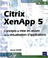 Citrix XenApp 5 ; concepts et mise en ?uvre de la virtualisation d`application ebook download