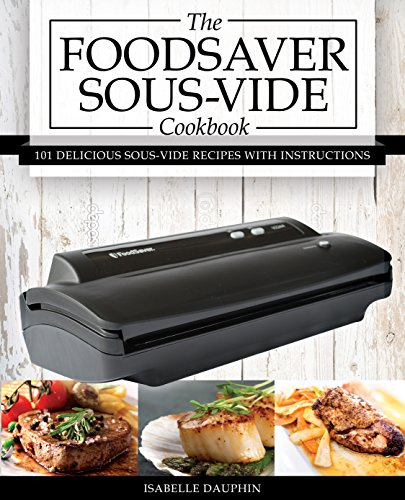 The Foodsaver Sous Vide Cookbook: 101 Delicious Recipes With Instructions For Perfect Low-Temperature Immersion Cooking! (Sous Vide Gourmet Slow Cooking) (Nesco Cookbook compare prices)