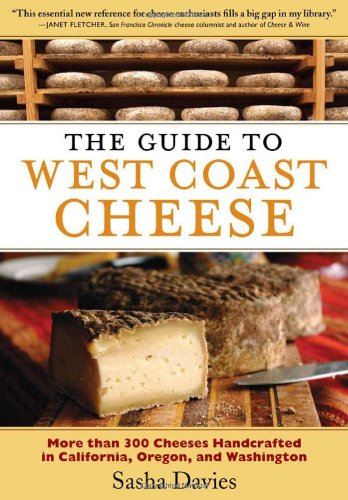 The Guide to West Coast Cheese: More than 300 Cheeses Handcrafted in California, Oregon, and Washington by Sasha Davies