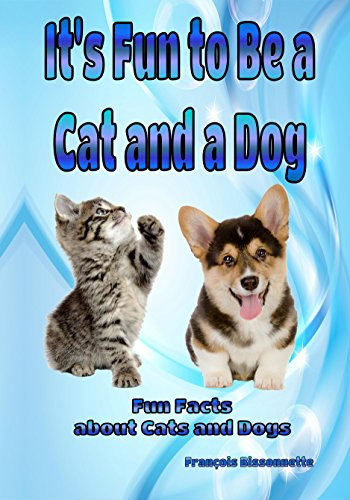 Francois Bissonnette - It's Fun to Be a Cat and a Dog: Fun Facts about Cats and Dogs (Animal Books for Children Book 1) (English Edition)