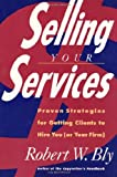 Selling Your Services: Proven Strategies For Getting Clients To Hire You (or Your Firm)