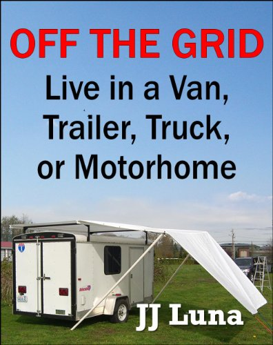 JJ Luna - OFF THE GRID: Live in a Van, Truck, Trailer, or Motorhome