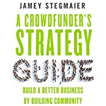 A Crowdfunder's Strategy Guide: Build a Better Business by Building Community | Jamey Stegmaier