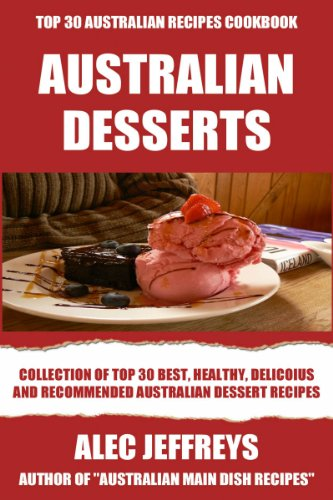 Collection Of Top 30 Best, Healthy, Delicoius And Recommended Australian Dessert Recipes by Alec Jeffreys