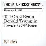 Ted Cruz Beats Donald Trump in Iowa's GOP Race | Janet Hook,Patrick O'Connor