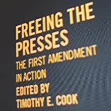 Freeing the Presses: The First Amendment in Action (       UNABRIDGED) by Timothy E. Cook Narrated by Brian Callanan