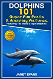 Dolphins: 101 Fun Facts & Amazing Pictures (Featuring The Worlds 6 Top Dolphins With Coloring Pages)