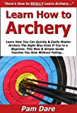 Learn How to Archery: Learn How You Can Quickly & Easily Master Archery The Right Way Even If Youre a Beginner, This New & Simple Guide Teaches You How Without Failing