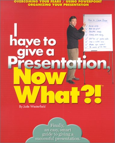 I Have to give a Presentation, Now What?!: Overcome Your Fears/Using Powerpoint/Pacing Your Presentation (Now What Serie