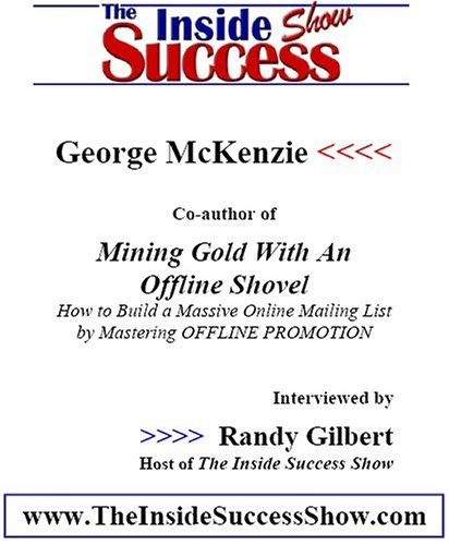 George McKenzie Interviewed by Randy Gilbert on <i>The Inside Success Show</i>: George McKenzie shares tips and strategies from his book <i>Mining Online Gold with an Offline Shovel</i>