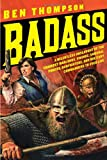 Badass: A Relentless Onslaught of the Toughest Warlords, Vikings, Samurai, Pirates, Gunfighters, and Military Commanders to Ever Live (Badass Series) Ben Thompson