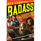 Badass: A Relentless Onslaught of the Toughest Warlords, Vikings, Samurai, Pirates, Gunfighters, and Military Commanders to Ever Live ~ Ben Thompson
