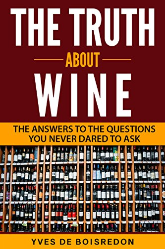 The Truth About Wine: The Answers to the Questions You Never Dared to Ask (Wine Making Secrets, Divine Wine and Food Pairings, Confident Wine Expert) by Yves de Boisredon