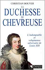 La Duchesse de Chevreuse : L'Indomptable et voluptueuse adversaire de