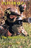 Paintball, the Wizards Way: The Authoritative Book on Paintball Equipment, Strategy, and Tactics